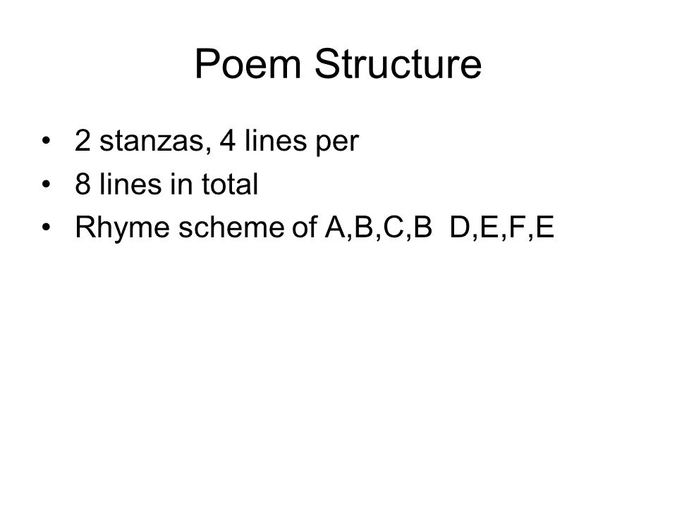 Poem Structure 2 stanzas, 4 lines per 8 lines in total Rhyme scheme of A,B,C,B D,E,F,E