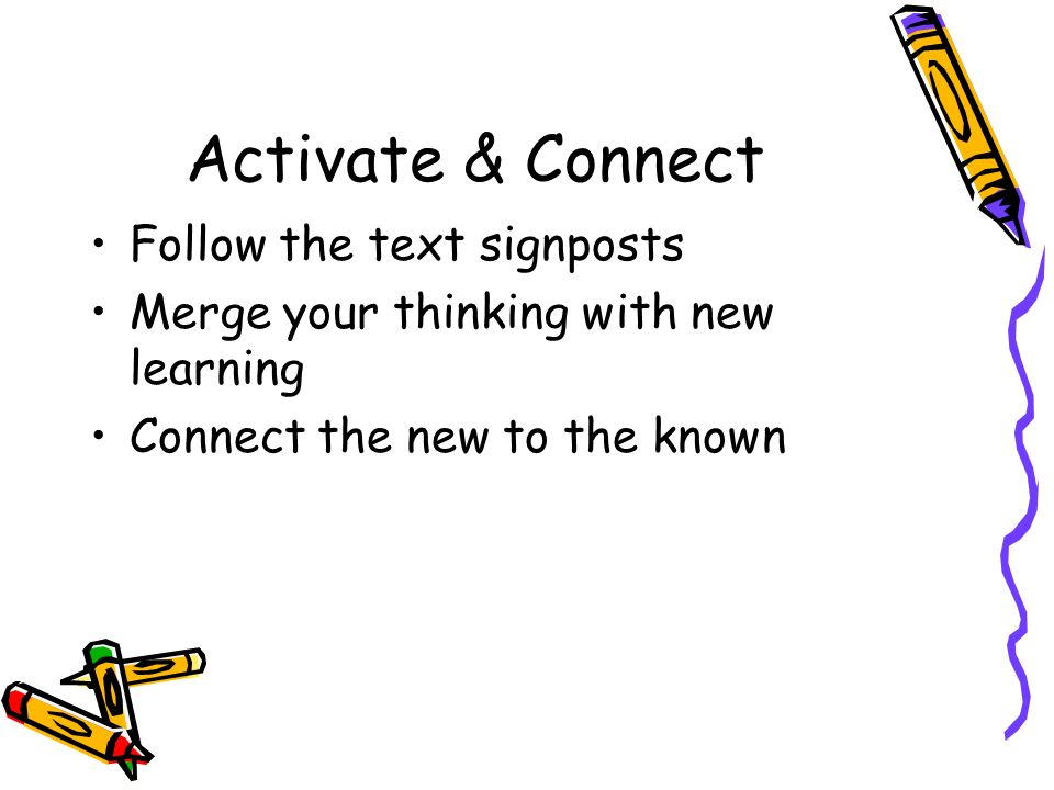 Activate & Connect Follow the text signposts Merge your thinking with new learning Connect the new to the known