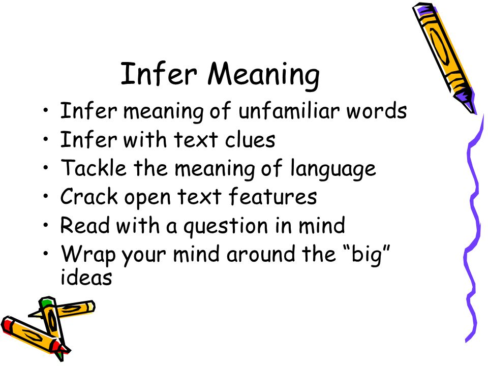 Infer Meaning Infer meaning of unfamiliar words Infer with text clues Tackle the meaning of language Crack open text features Read with a question in mind Wrap your mind around the big ideas