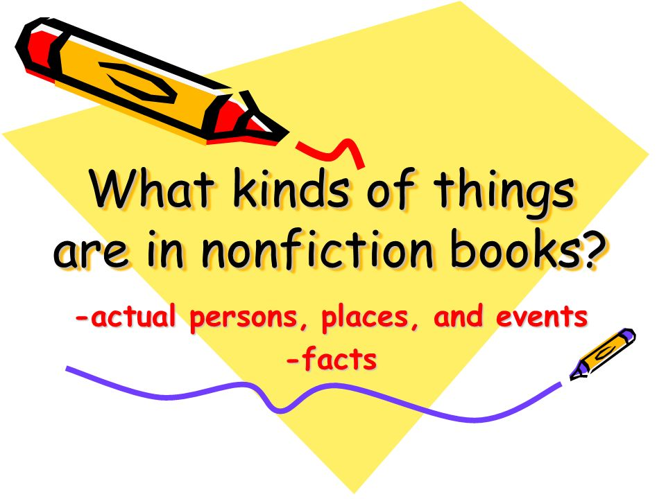 What kinds of things are in nonfiction books -actual persons, places, and events -facts