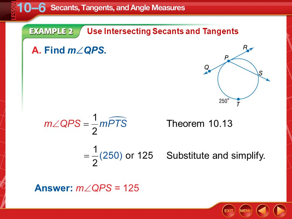 Example 2 Use Intersecting Secants and Tangents A. Find m QPS. Theorem 10.13 Substitute and simplify. Answer: m QPS = 125