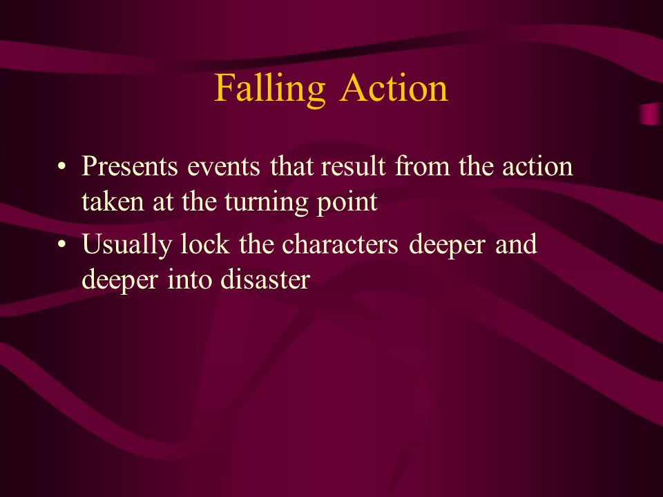Falling Action Presents events that result from the action taken at the turning point Usually lock the characters deeper and deeper into disaster