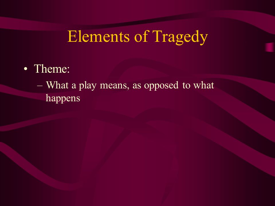 Elements of Tragedy Theme: –What a play means, as opposed to what happens