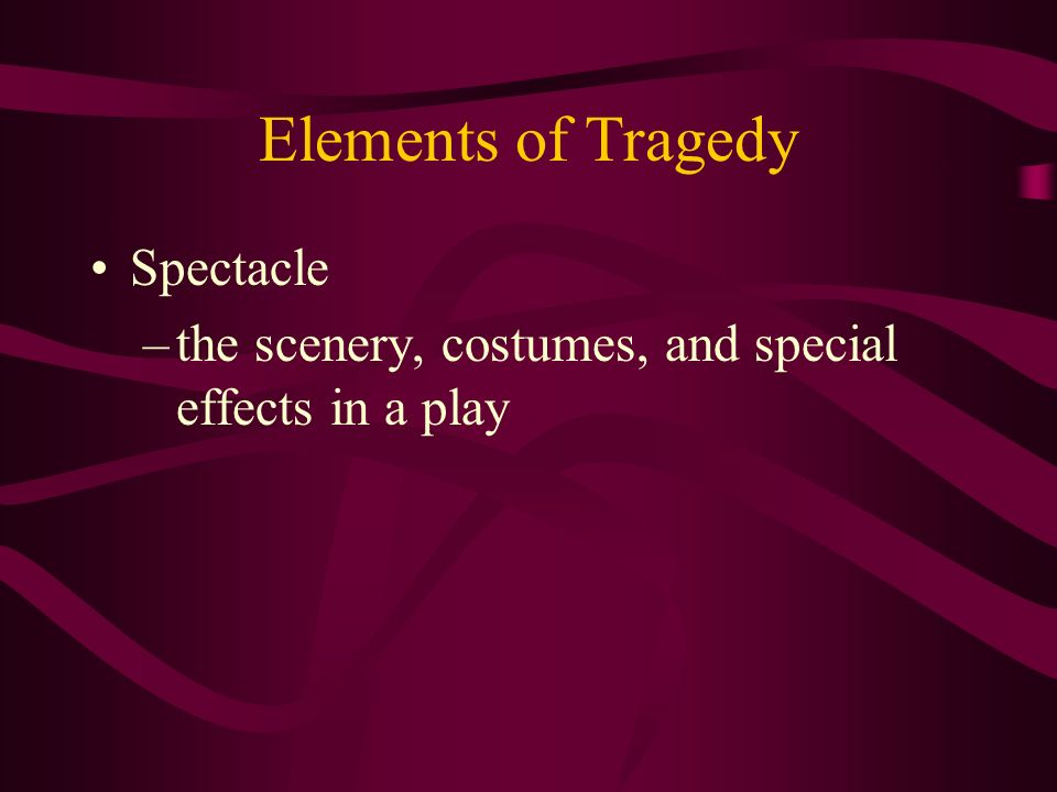 Elements of Tragedy Spectacle –the scenery, costumes, and special effects in a play