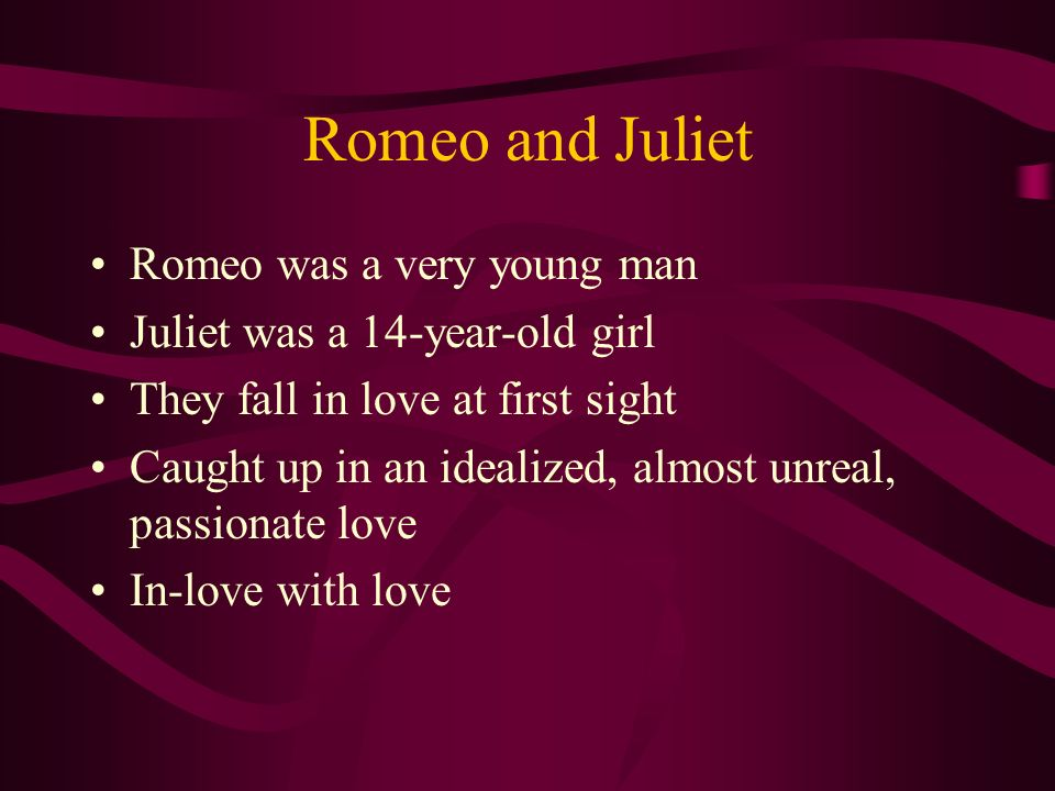 Romeo and Juliet Romeo was a very young man Juliet was a 14-year-old girl They fall in love at first sight Caught up in an idealized, almost unreal, p