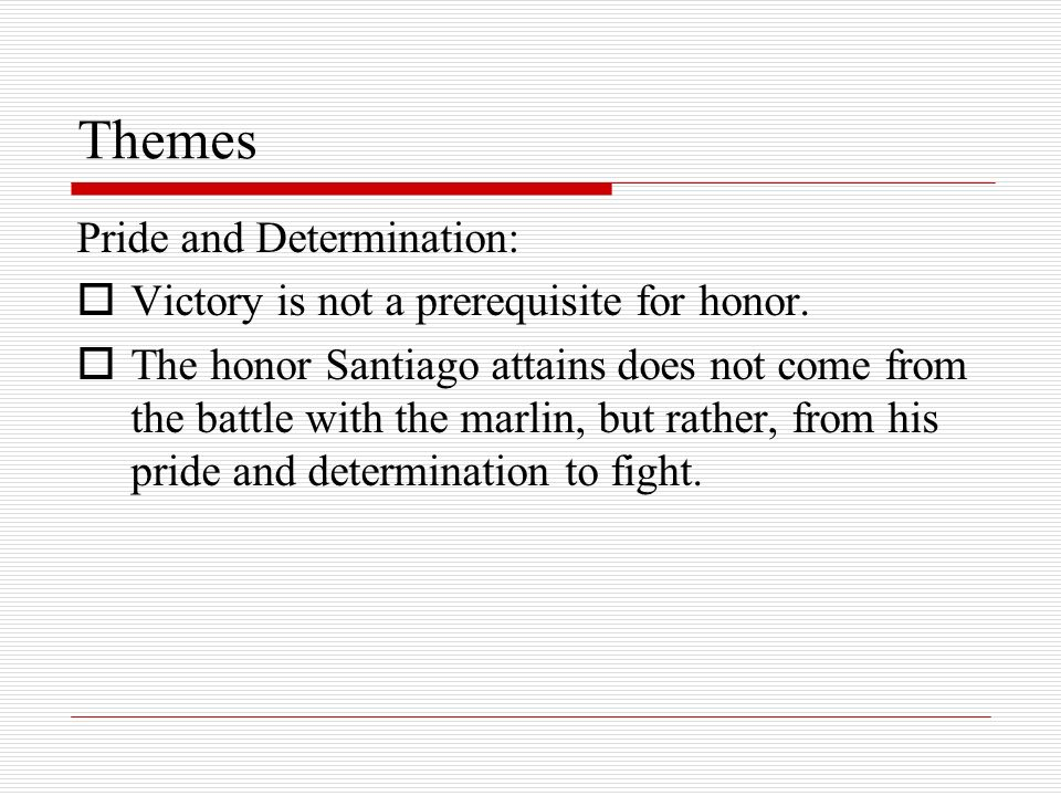 Themes Pride and Determination: Victory is not a prerequisite for honor. The honor Santiago attains does not come from the battle with the marlin, but
