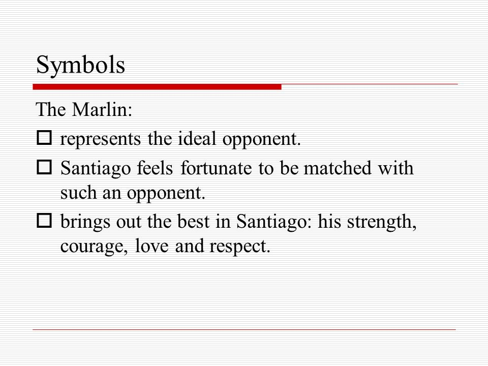 Symbols The Marlin: represents the ideal opponent. Santiago feels fortunate to be matched with such an opponent. brings out the best in Santiago: his