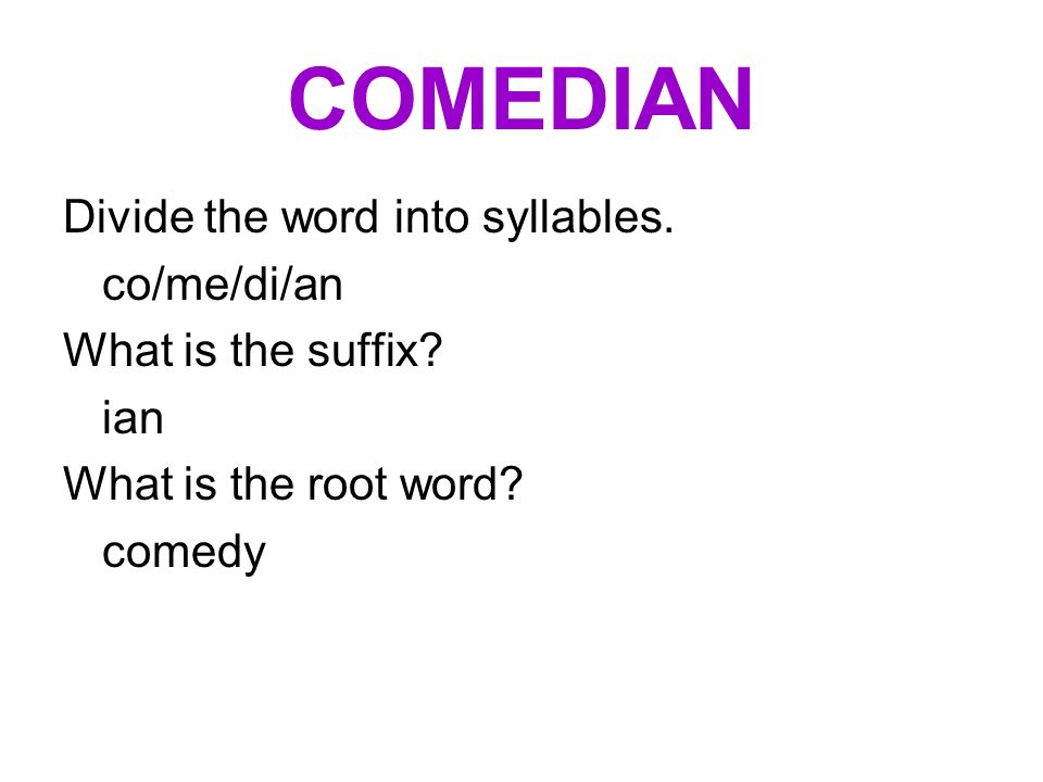 COMEDIAN Divide the word into syllables. co/me/di/an What is the suffix? ian What is the root word? comedy
