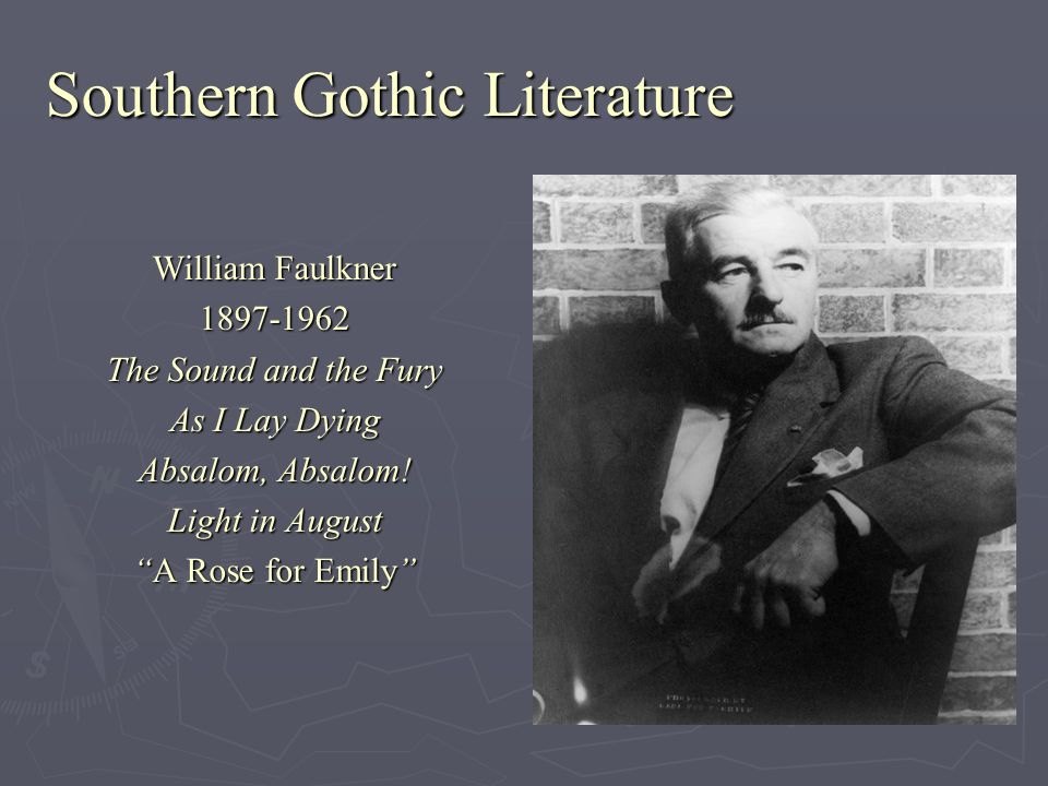 Southern Gothic Literature William Faulkner 1897-1962 The Sound and the Fury As I Lay Dying Absalom, Absalom! Light in August A Rose for EmilyA Rose f