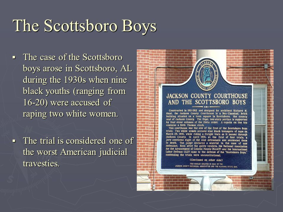 The Scottsboro Boys The case of the Scottsboro boys arose in Scottsboro, AL during the 1930s when nine black youths (ranging from 16-20) were accused