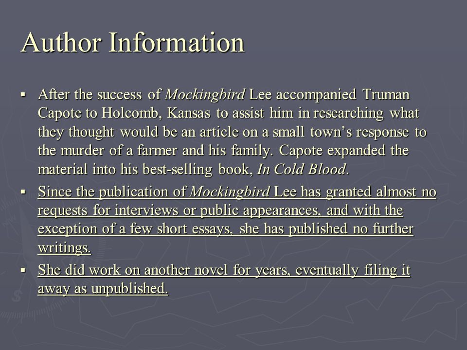 Author Information After the success of Mockingbird Lee accompanied Truman Capote to Holcomb, Kansas to assist him in researching what they thought would be an article on a small towns response to the murder of a farmer and his family.