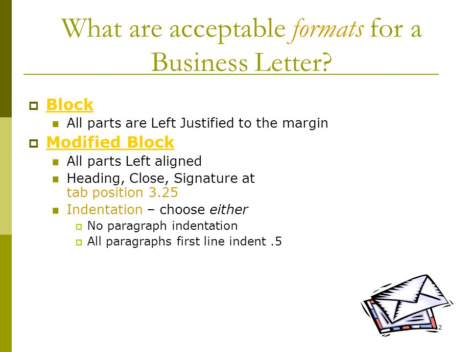 12 What are acceptable formats for a Business Letter? Block All parts are Left Justified to the margin Modified Block All parts Left aligned Heading,