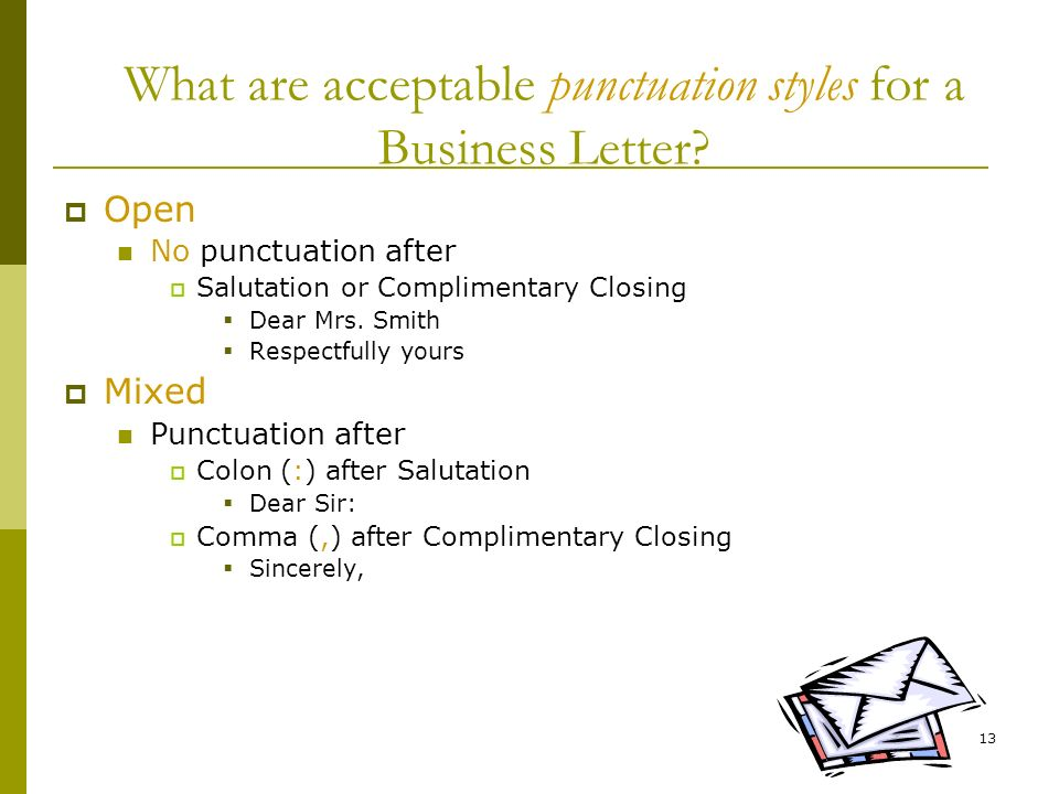 13 What are acceptable punctuation styles for a Business Letter? Open No punctuation after Salutation or Complimentary Closing Dear Mrs. Smith Respect