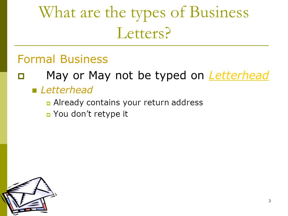 3 What are the types of Business Letters? Formal Business May or May not be typed on LetterheadLetterhead Already contains your return address You don
