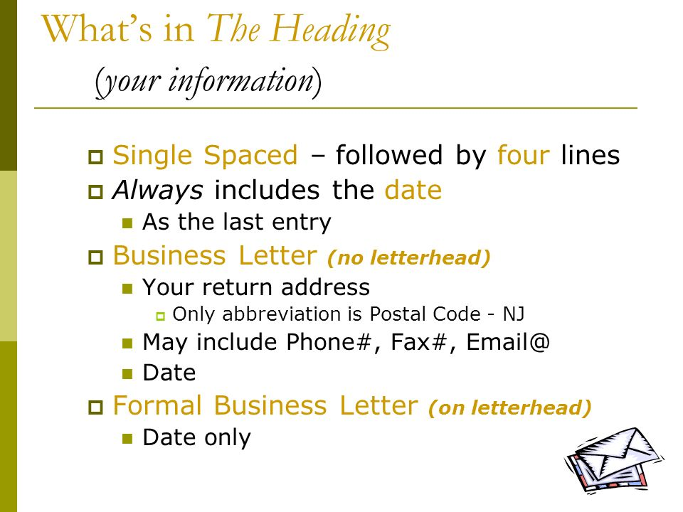 5 Whats in The Heading (your information) Single Spaced – followed by four lines Always includes the date As the last entry Business Letter (no letter