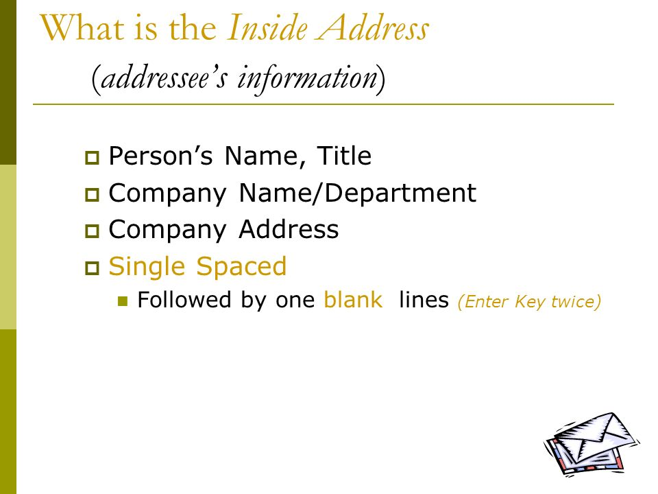 6 What is the Inside Address (addressees information) Persons Name, Title Company Name/Department Company Address Single Spaced Followed by one blank