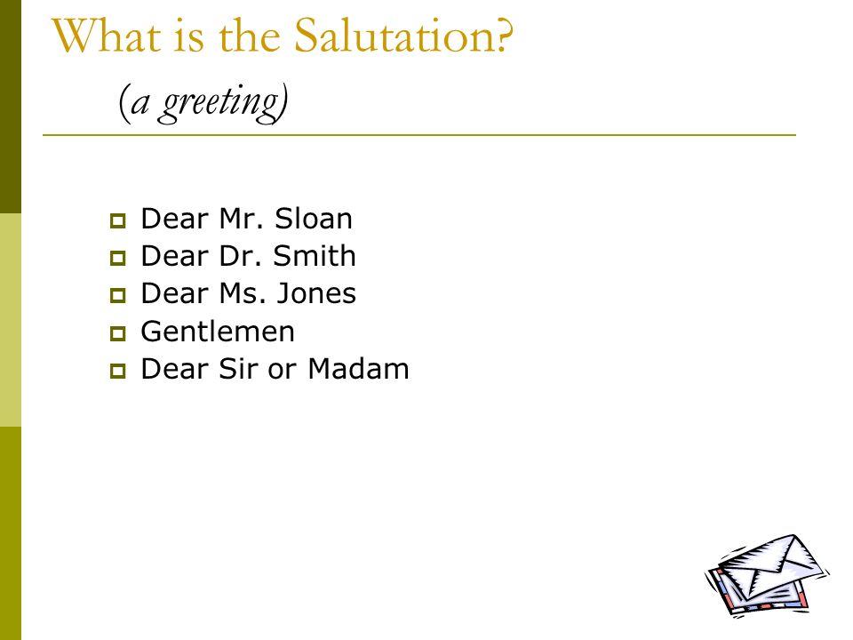 7 What is the Salutation? (a greeting) Dear Mr. Sloan Dear Dr. Smith Dear Ms. Jones Gentlemen Dear Sir or Madam