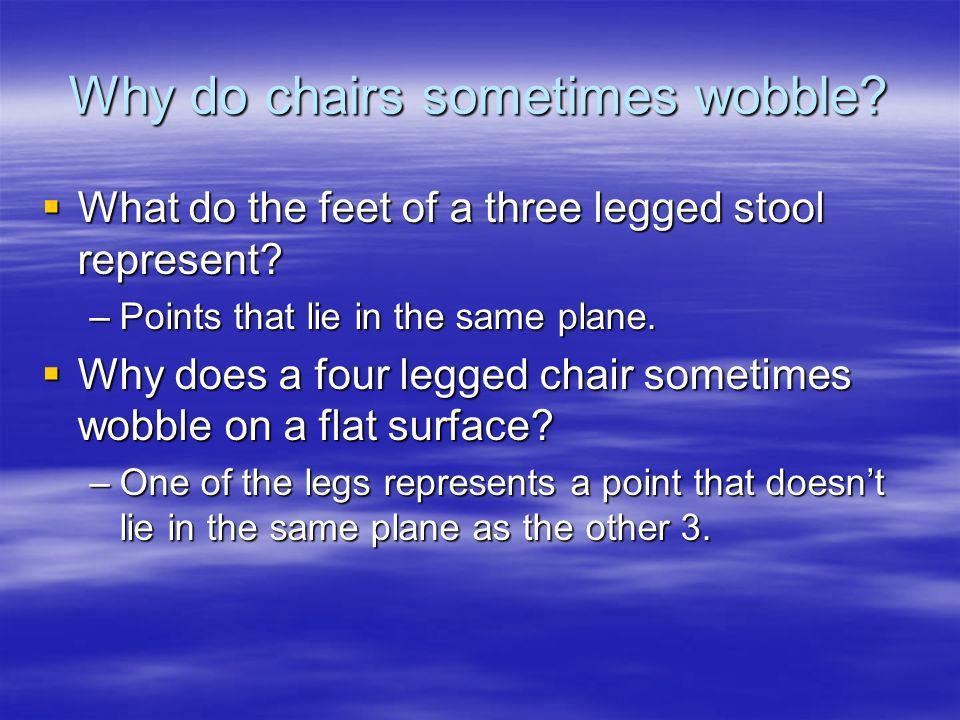 Why do chairs sometimes wobble? What do the feet of a three legged stool represent? What do the feet of a three legged stool represent? –Points that l