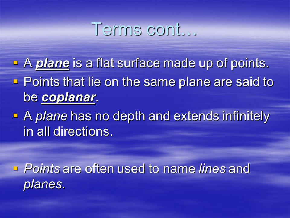 Terms cont… A plane is a flat surface made up of points. A plane is a flat surface made up of points. Points that lie on the same plane are said to be
