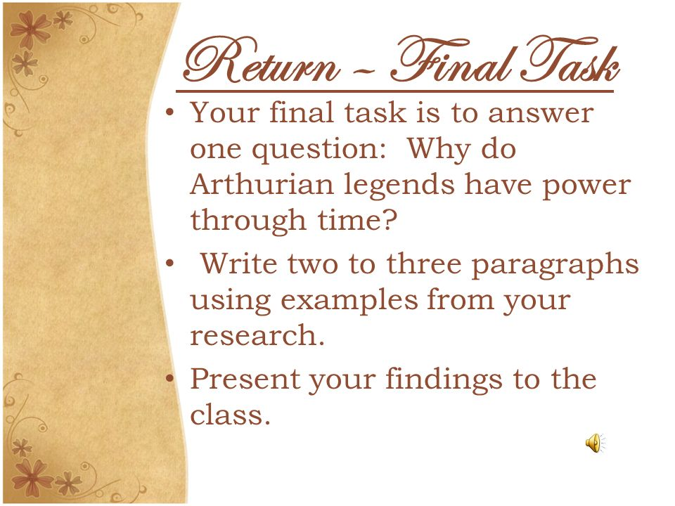 Return – Final Task Your final task is to answer one question: Why do Arthurian legends have power through time? Write two to three paragraphs using e