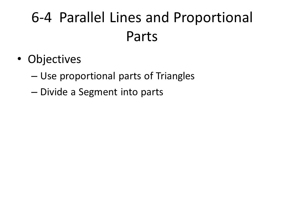 6-4 Parallel Lines and Proportional Parts Objectives – Use proportional parts of Triangles – Divide a Segment into parts