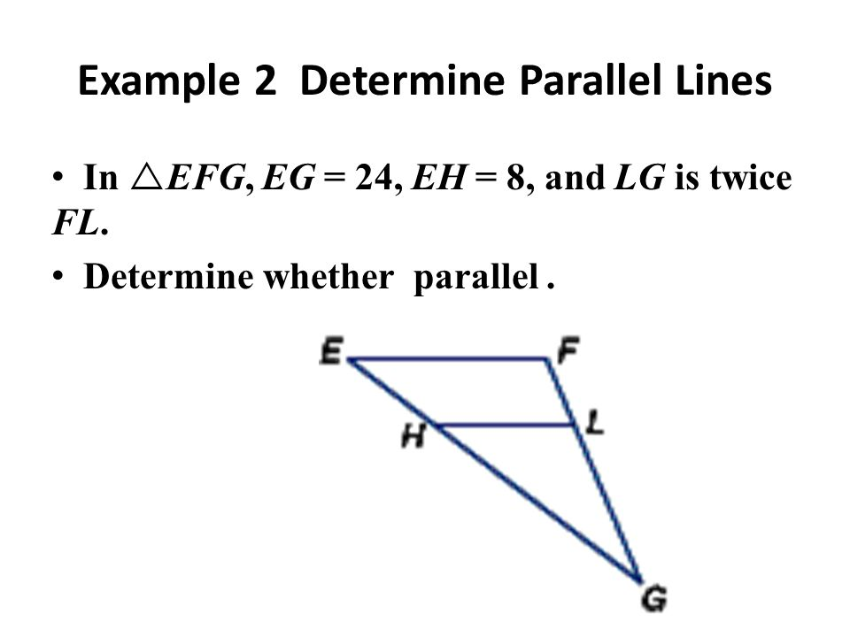 Example 2 Determine Parallel Lines In EFG, EG = 24, EH = 8, and LG is twice FL. Determine whether parallel.