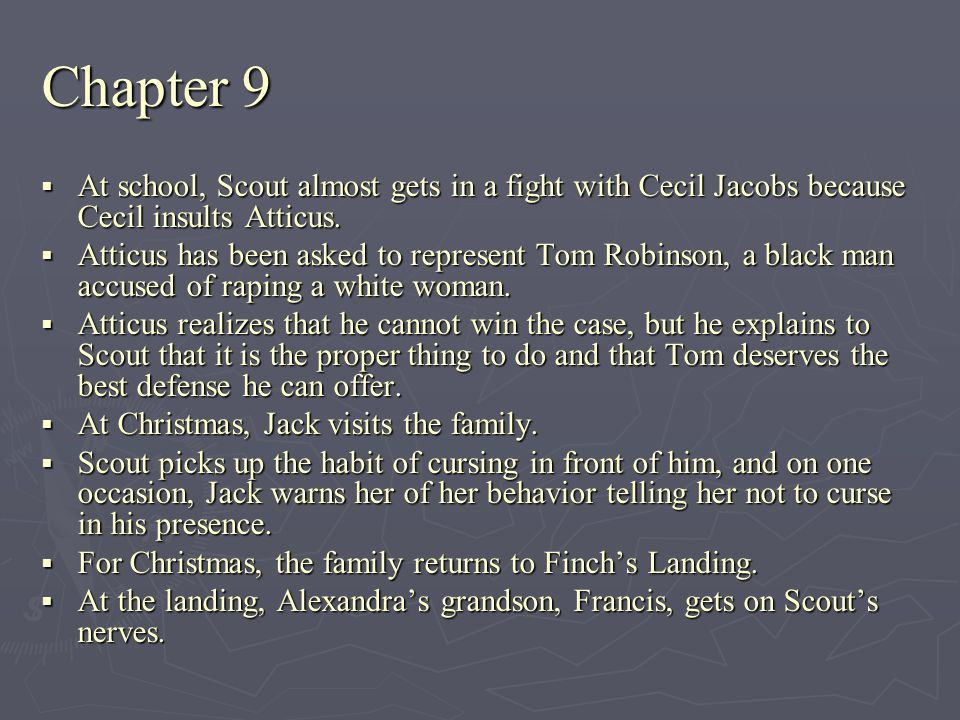 Chapter 9 At school, Scout almost gets in a fight with Cecil Jacobs because Cecil insults Atticus. At school, Scout almost gets in a fight with Cecil