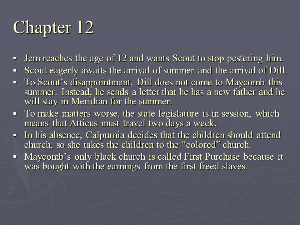 Chapter 12 Jem reaches the age of 12 and wants Scout to stop pestering him. Jem reaches the age of 12 and wants Scout to stop pestering him. Scout eag