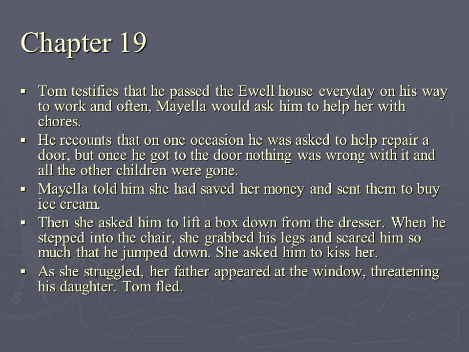 Chapter 19 Tom testifies that he passed the Ewell house everyday on his way to work and often, Mayella would ask him to help her with chores. Tom test