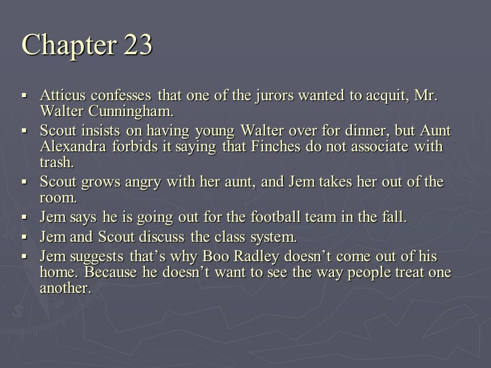 Chapter 23 Atticus confesses that one of the jurors wanted to acquit, Mr. Walter Cunningham. Atticus confesses that one of the jurors wanted to acquit