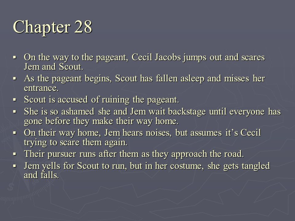 Chapter 28 On the way to the pageant, Cecil Jacobs jumps out and scares Jem and Scout. On the way to the pageant, Cecil Jacobs jumps out and scares Je