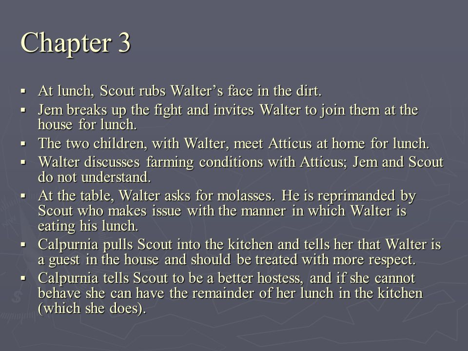 Chapter 3 At lunch, Scout rubs Walters face in the dirt. At lunch, Scout rubs Walters face in the dirt. Jem breaks up the fight and invites Walter to