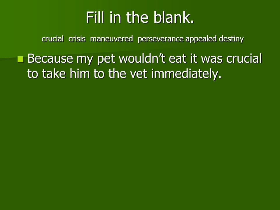 Fill in the blank. crucial crisis maneuvered perseverance appealed destiny Because my pet wouldnt eat it was crucial to take him to the vet immediatel