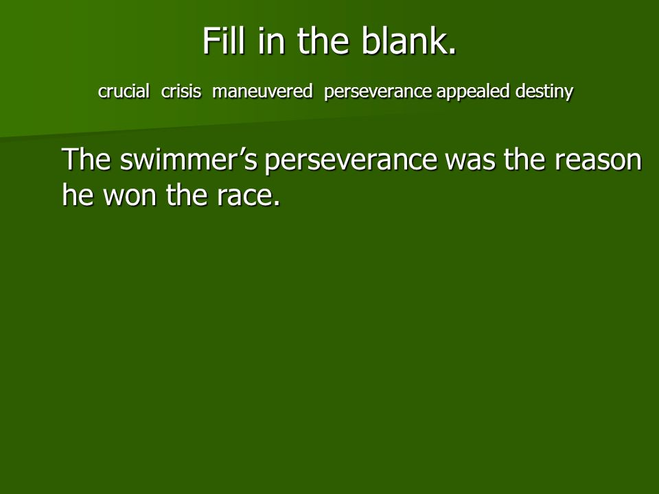 Fill in the blank. crucial crisis maneuvered perseverance appealed destiny The swimmers perseverance was the reason he won the race.