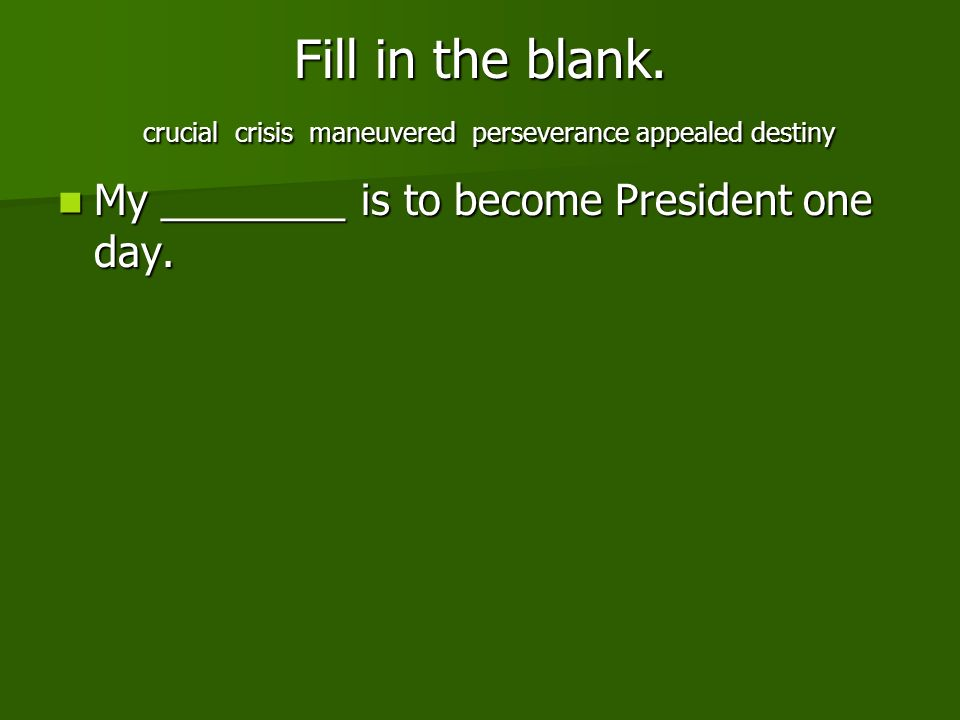 Fill in the blank. crucial crisis maneuvered perseverance appealed destiny My ________ is to become President one day. My ________ is to become Presid