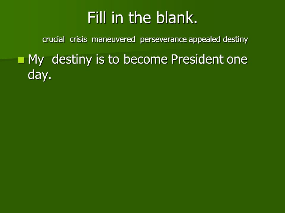 Fill in the blank. crucial crisis maneuvered perseverance appealed destiny My destiny is to become President one day. My destiny is to become Presiden