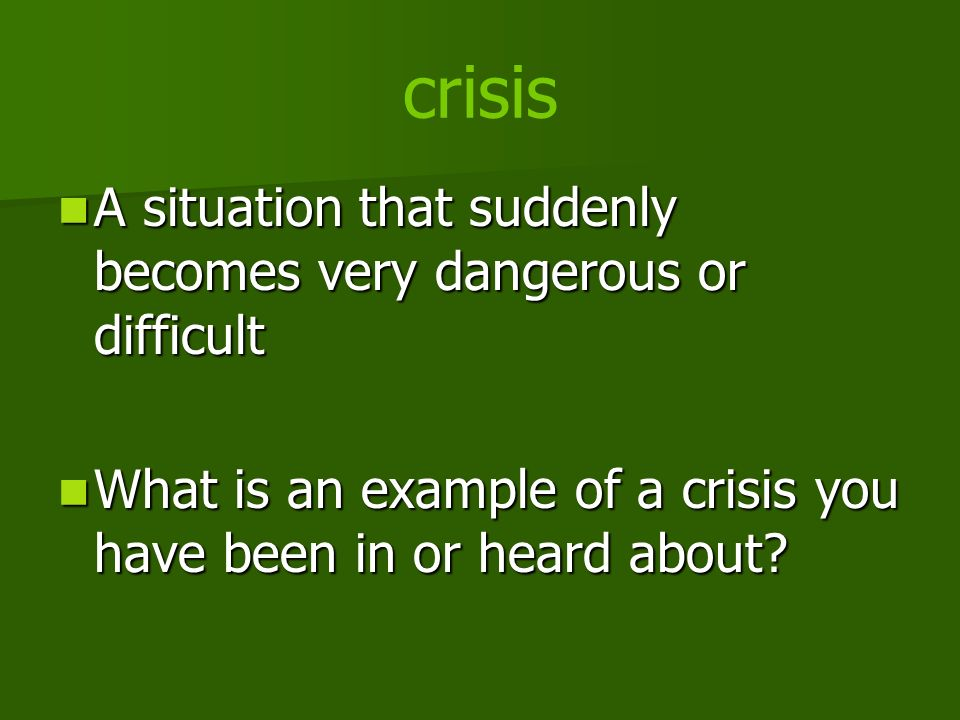 crisis A situation that suddenly becomes very dangerous or difficult A situation that suddenly becomes very dangerous or difficult What is an example