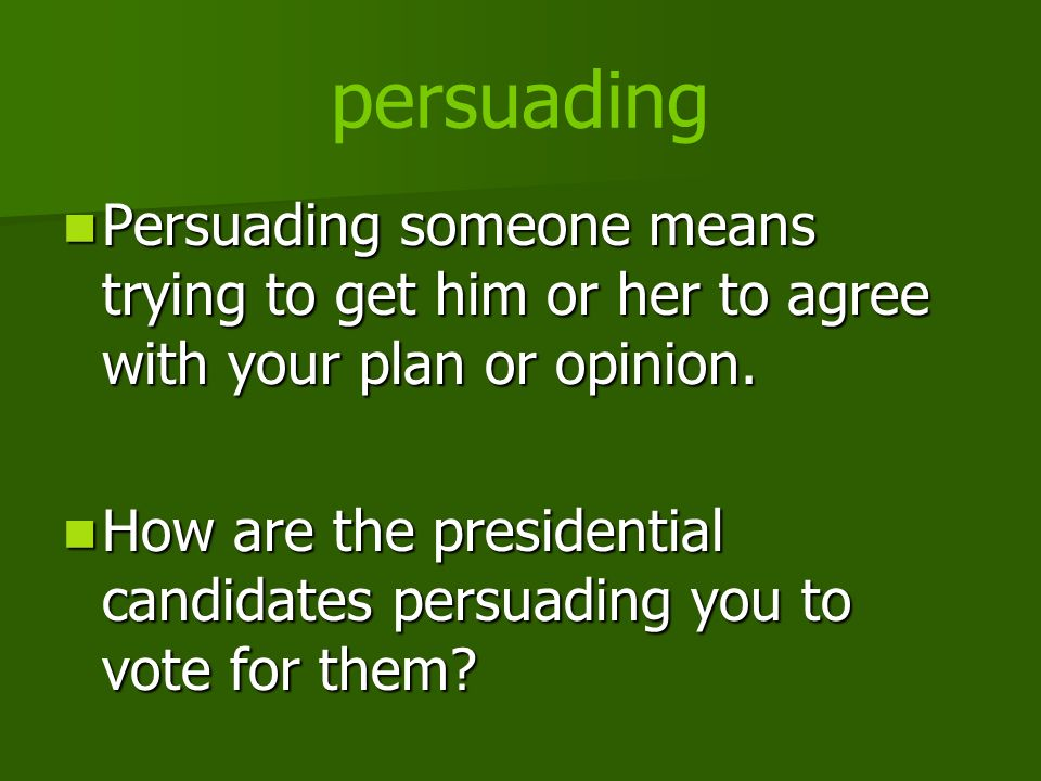 persuading Persuading someone means trying to get him or her to agree with your plan or opinion. Persuading someone means trying to get him or her to