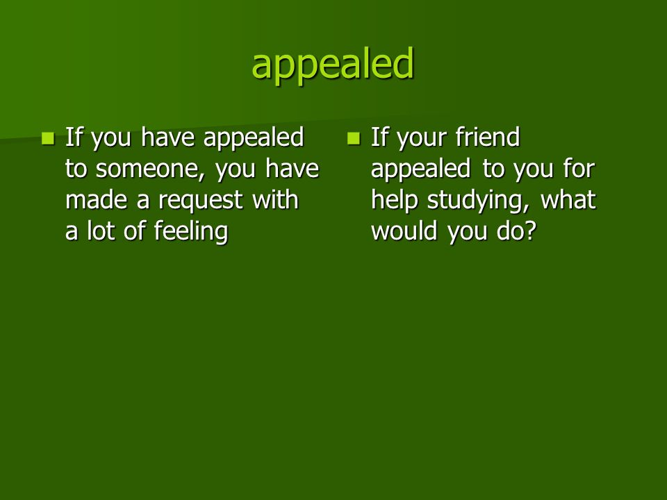appealed If you have appealed to someone, you have made a request with a lot of feeling If you have appealed to someone, you have made a request with