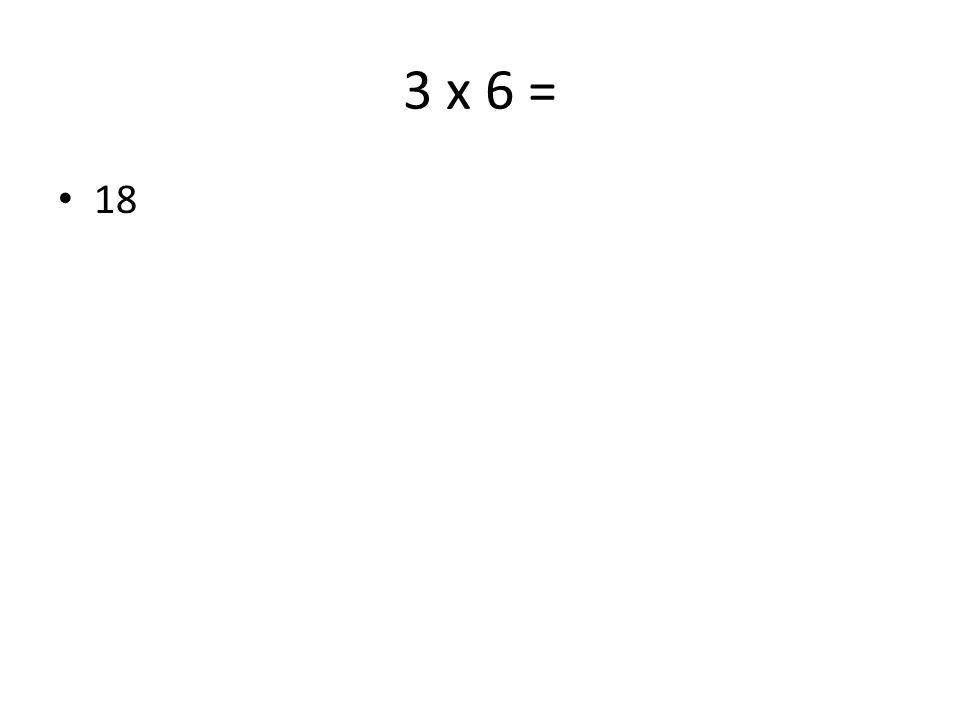 3 x 6 = 18