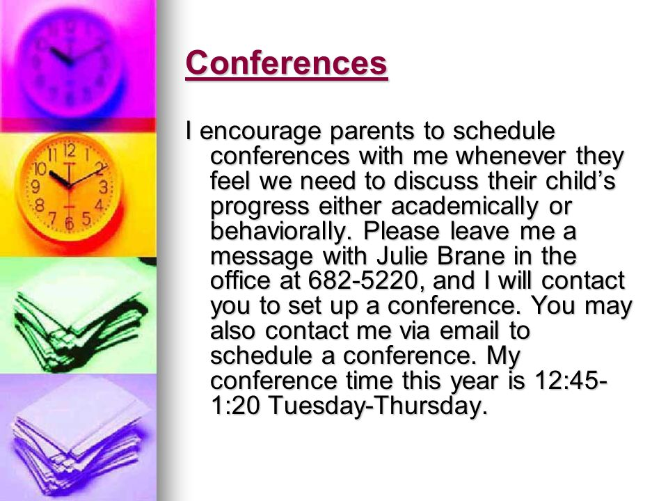 Conferences I encourage parents to schedule conferences with me whenever they feel we need to discuss their childs progress either academically or behaviorally.
