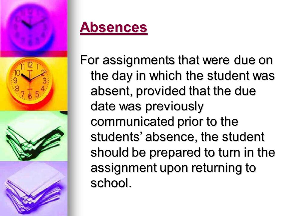 Absences For assignments that were due on the day in which the student was absent, provided that the due date was previously communicated prior to the students absence, the student should be prepared to turn in the assignment upon returning to school.