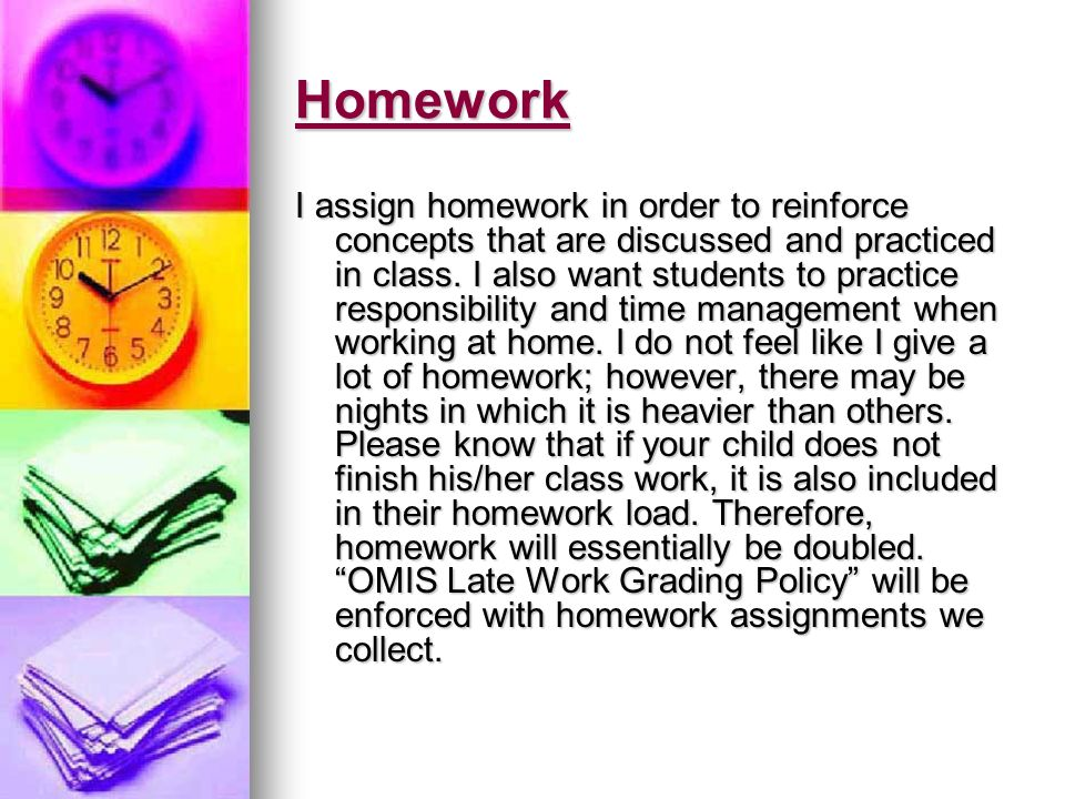 Homework I assign homework in order to reinforce concepts that are discussed and practiced in class.