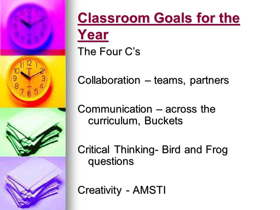 Classroom Goals for the Year The Four Cs Collaboration – teams, partners Communication – across the curriculum, Buckets Critical Thinking- Bird and Frog questions Creativity - AMSTI