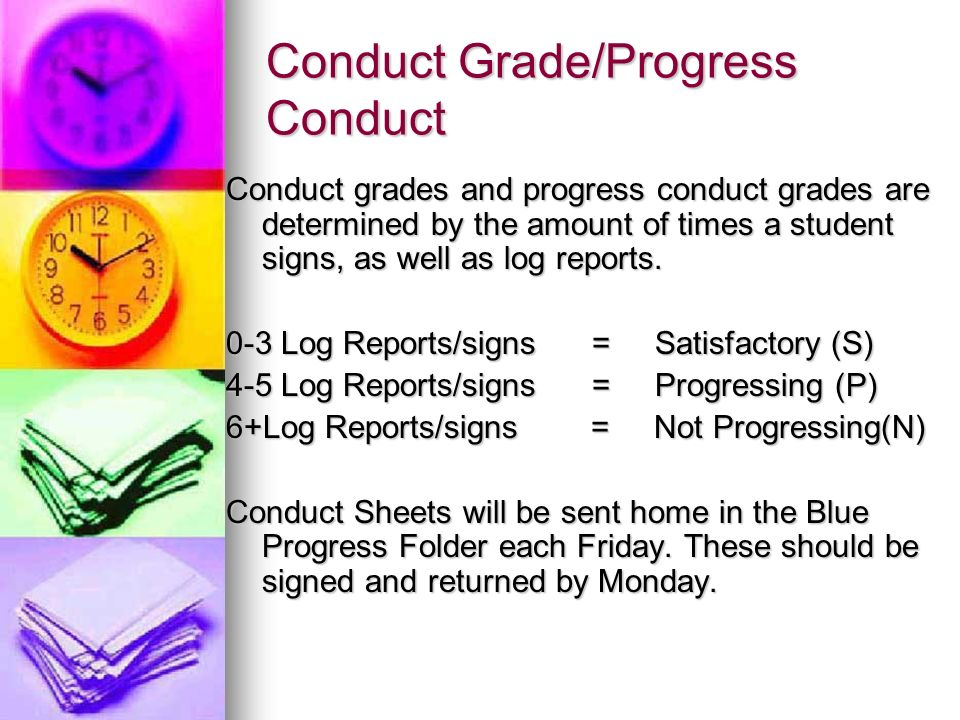 Conduct Grade/Progress Conduct Conduct grades and progress conduct grades are determined by the amount of times a student signs, as well as log reports.