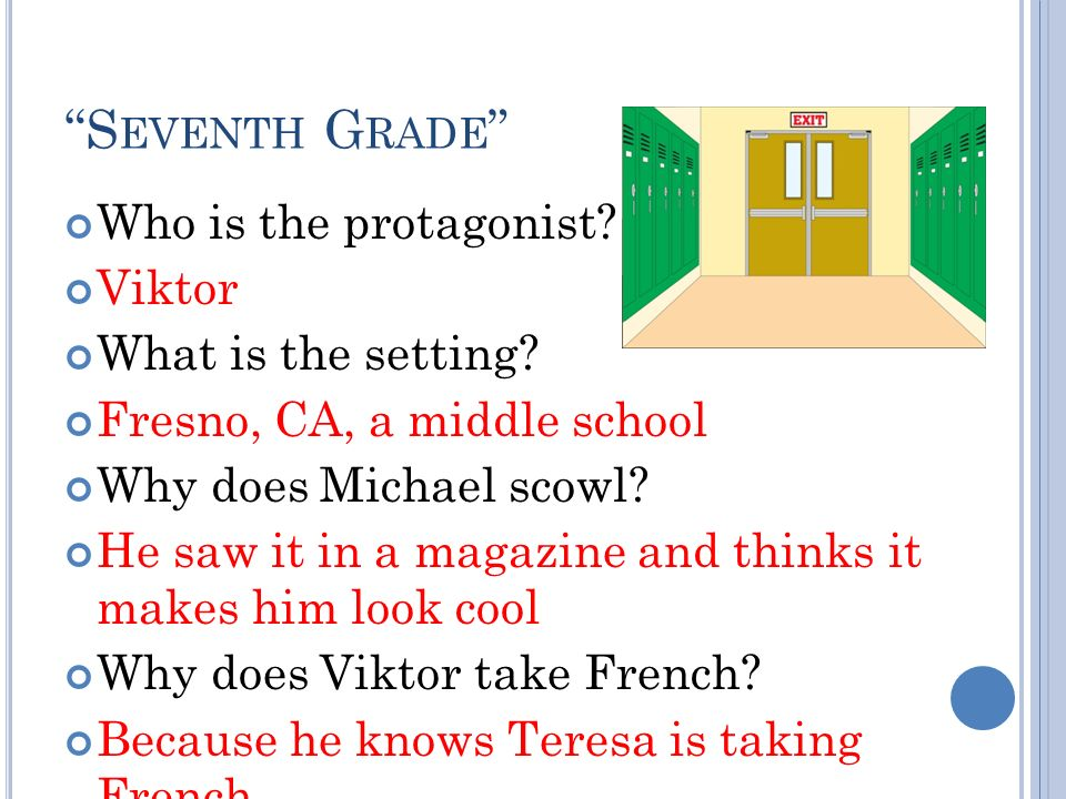 S EVENTH G RADE Who is the protagonist? Viktor What is the setting? Fresno, CA, a middle school Why does Michael scowl? He saw it in a magazine and th