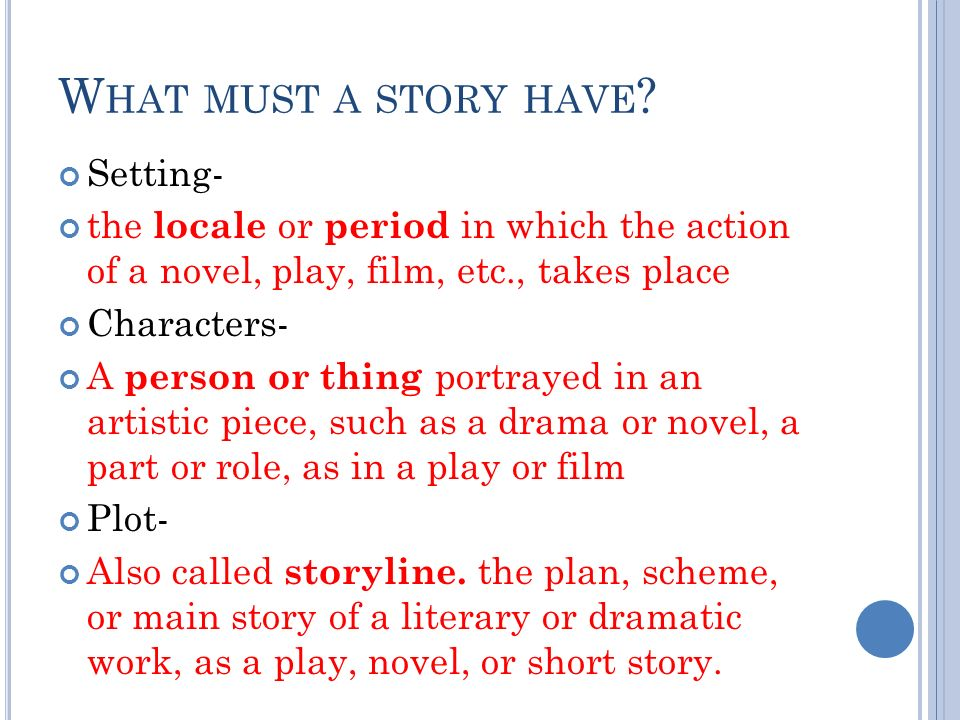 W HAT MUST A STORY HAVE ? Setting- the locale or period in which the action of a novel, play, film, etc., takes place Characters- A person or thing po
