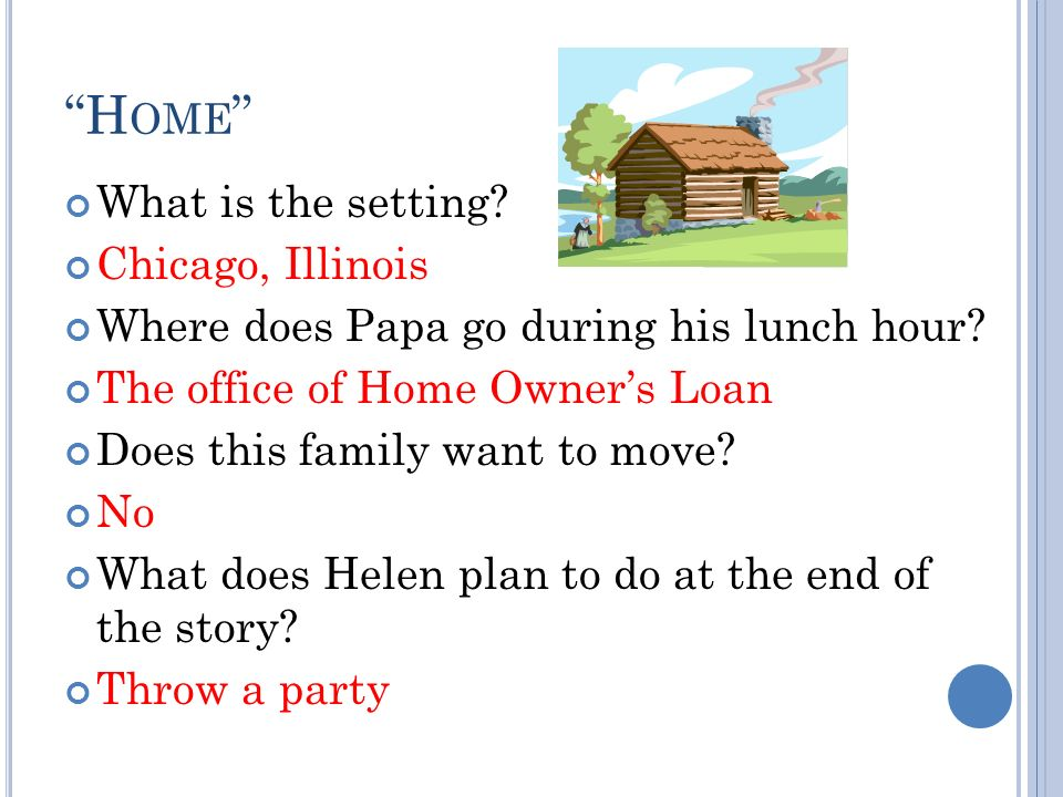 H OME What is the setting? Chicago, Illinois Where does Papa go during his lunch hour? The office of Home Owners Loan Does this family want to move? N