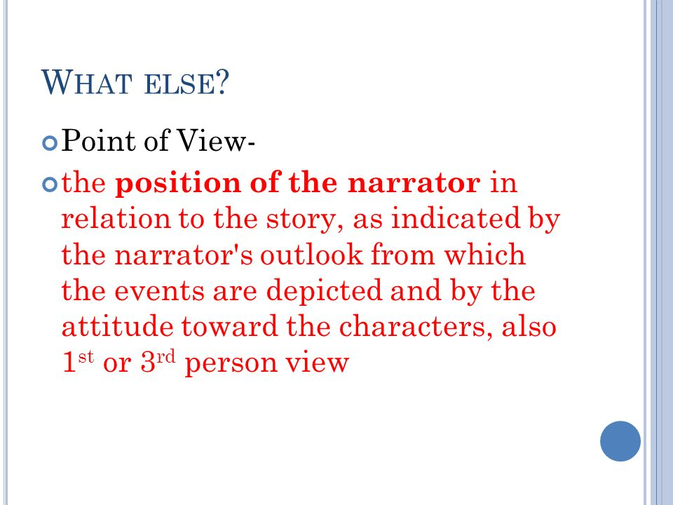 W HAT ELSE ? Point of View- the position of the narrator in relation to the story, as indicated by the narrator's outlook from which the events are de