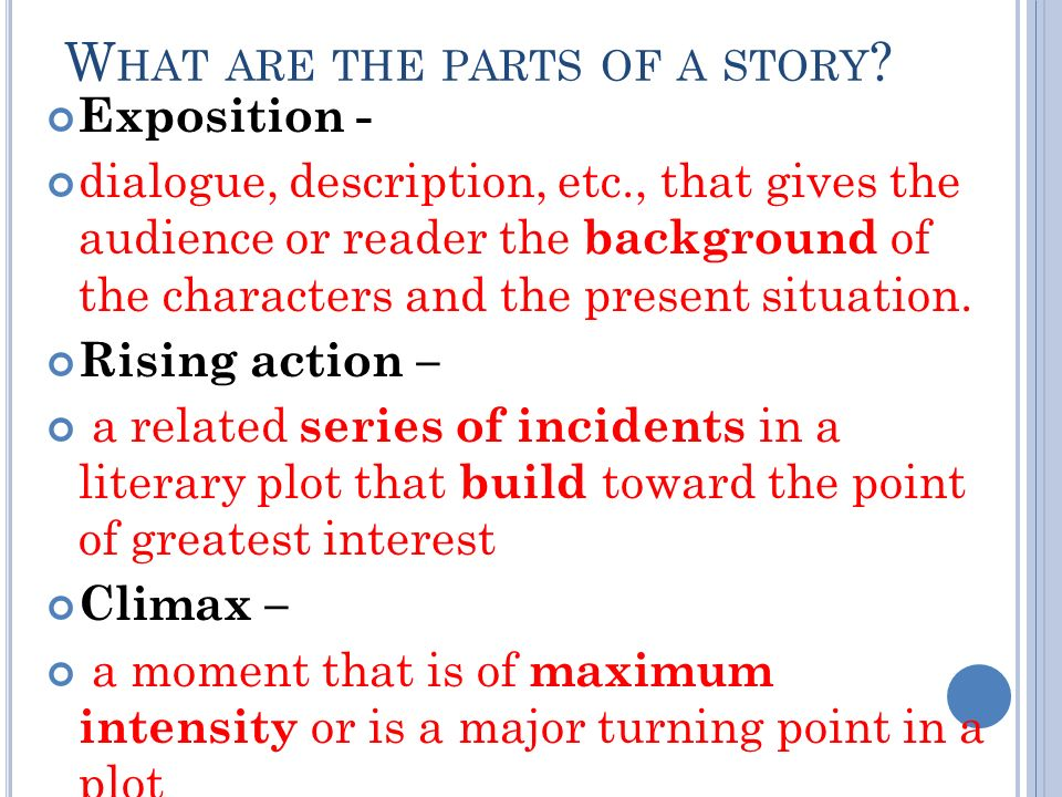 W HAT ARE THE PARTS OF A STORY ? Exposition - dialogue, description, etc., that gives the audience or reader the background of the characters and the